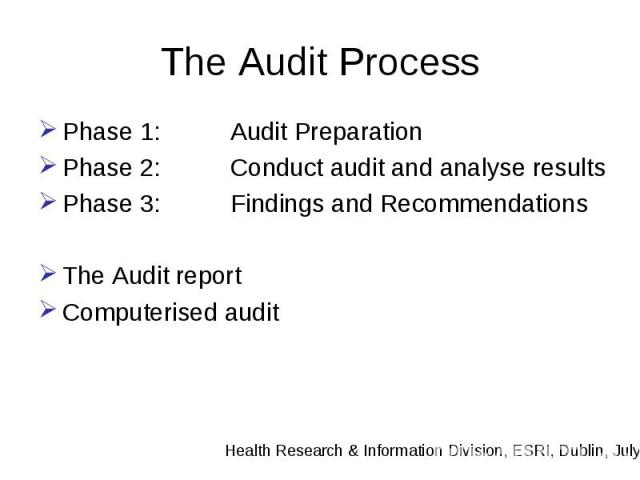 The Audit Process Phase 1: Audit Preparation Phase 2: Conduct audit and analyse results Phase 3: Findings and Recommendations The Audit report Computerised audit