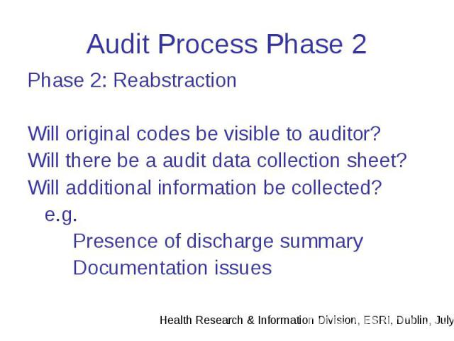 Audit Process Phase 2 Phase 2: Reabstraction Will original codes be visible to auditor? Will there be a audit data collection sheet? Will additional information be collected? e.g. Presence of discharge summary Documentation issues