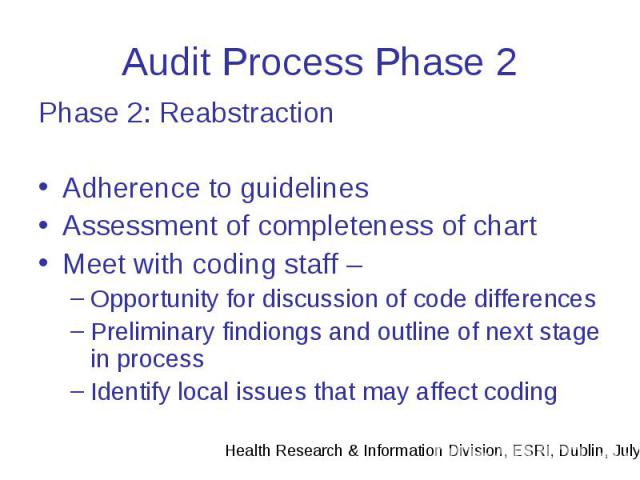 Audit Process Phase 2 Phase 2: Reabstraction Adherence to guidelines Assessment of completeness of chart Meet with coding staff – Opportunity for discussion of code differences Preliminary findiongs and outline of next stage in process Identify loca…