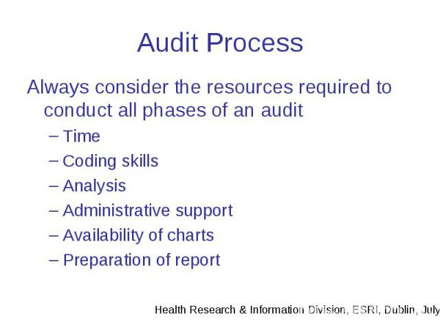 Audit Process Always consider the resources required to conduct all phases of an audit Time Coding skills Analysis Administrative support Availability of charts Preparation of report