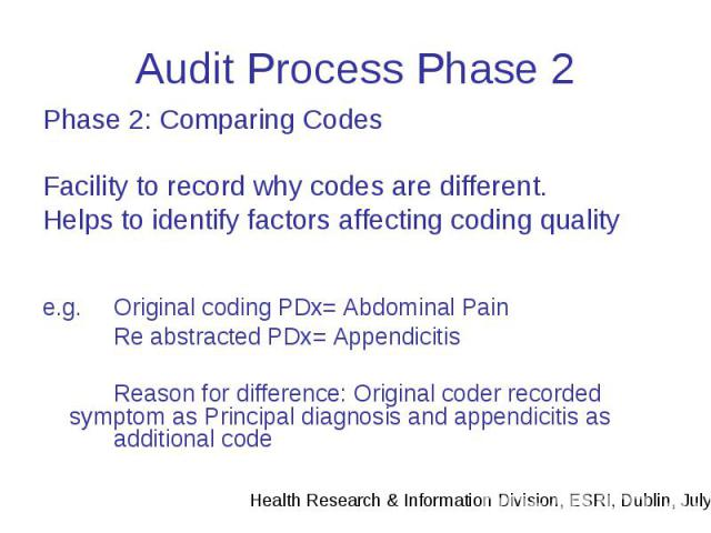 Audit Process Phase 2 Phase 2: Comparing Codes Facility to record why codes are different. Helps to identify factors affecting coding quality e.g. Original coding PDx= Abdominal Pain Re abstracted PDx= Appendicitis Reason for difference: Original co…