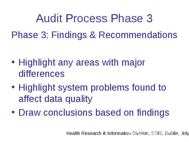Audit Process Phase 3 Phase 3: Findings & Recommendations Highlight any areas with major differences Highlight system problems found to affect data quality Draw conclusions based on findings