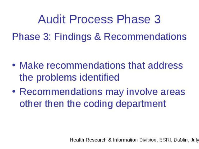 Audit Process Phase 3 Phase 3: Findings & Recommendations Make recommendations that address the problems identified Recommendations may involve areas other then the coding department