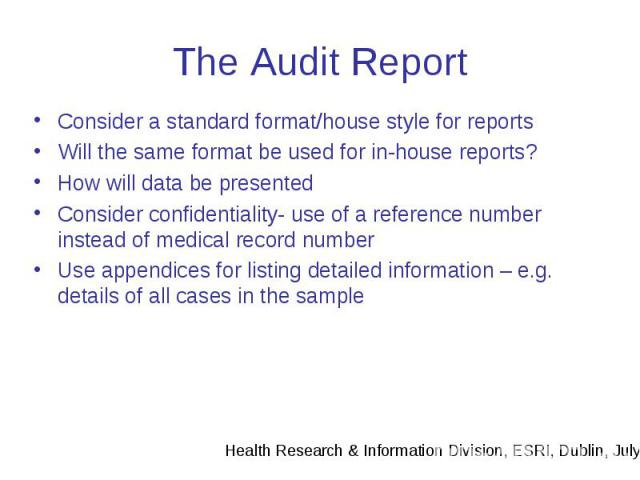 The Audit Report Consider a standard format/house style for reports Will the same format be used for in-house reports? How will data be presented Consider confidentiality- use of a reference number instead of medical record number Use appendices for…