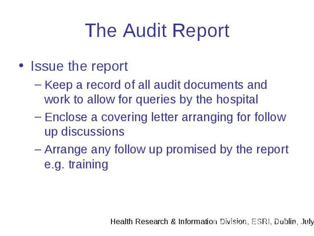 The Audit Report Issue the report Keep a record of all audit documents and work to allow for queries by the hospital Enclose a covering letter arranging for follow up discussions Arrange any follow up promised by the report e.g. training