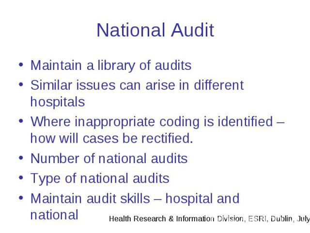 National Audit Maintain a library of audits Similar issues can arise in different hospitals Where inappropriate coding is identified – how will cases be rectified. Number of national audits Type of national audits Maintain audit skills – hospital an…