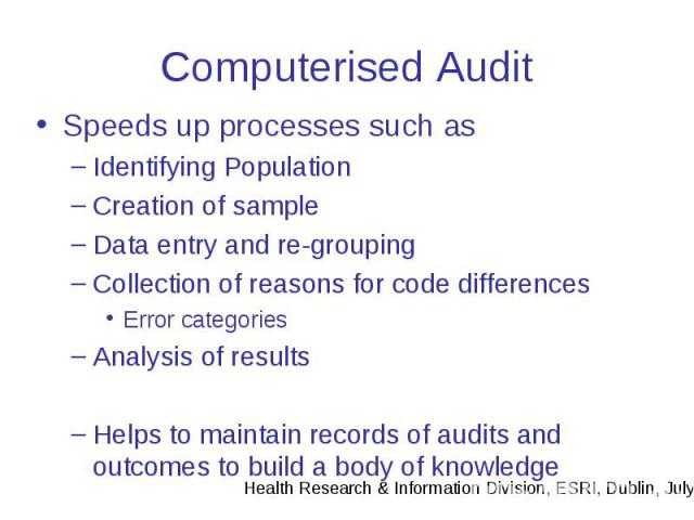 Computerised Audit Speeds up processes such as Identifying Population Creation of sample Data entry and re-grouping Collection of reasons for code differences Error categories Analysis of results Helps to maintain records of audits and outcomes to b…