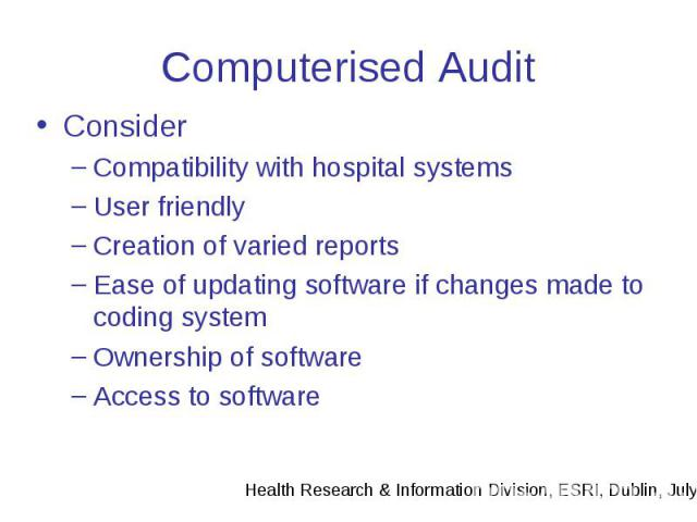 Computerised Audit Consider Compatibility with hospital systems User friendly Creation of varied reports Ease of updating software if changes made to coding system Ownership of software Access to software