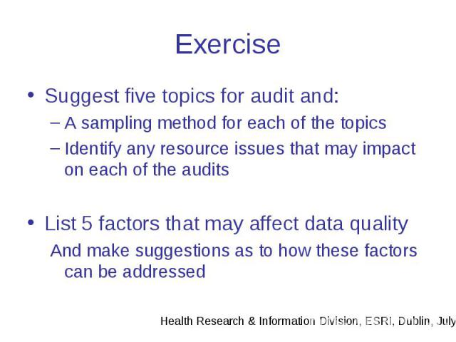 Exercise Suggest five topics for audit and: A sampling method for each of the topics Identify any resource issues that may impact on each of the audits List 5 factors that may affect data quality And make suggestions as to how these factors can be a…