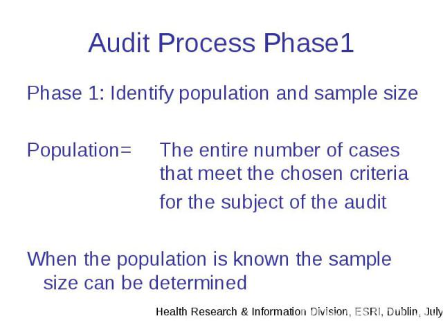 Audit Process Phase1 Phase 1: Identify population and sample size Population= The entire number of cases that meet the chosen criteria for the subject of the audit When the population is known the sample size can be determined
