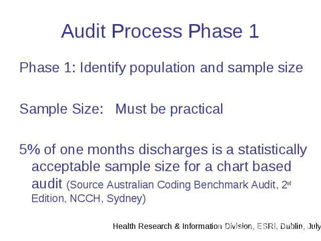 Audit Process Phase 1 Phase 1: Identify population and sample size Sample Size: Must be practical 5% of one months discharges is a statistically acceptable sample size for a chart based audit (Source Australian Coding Benchmark Audit, 2nd Edition, N…