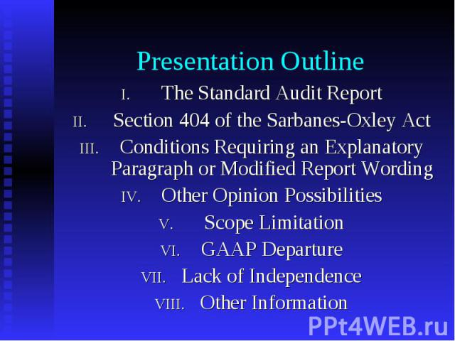Presentation Outline The Standard Audit Report Section 404 of the Sarbanes-Oxley Act Conditions Requiring an Explanatory Paragraph or Modified Report Wording Other Opinion Possibilities Scope Limitation GAAP Departure Lack of Independence Other Info…