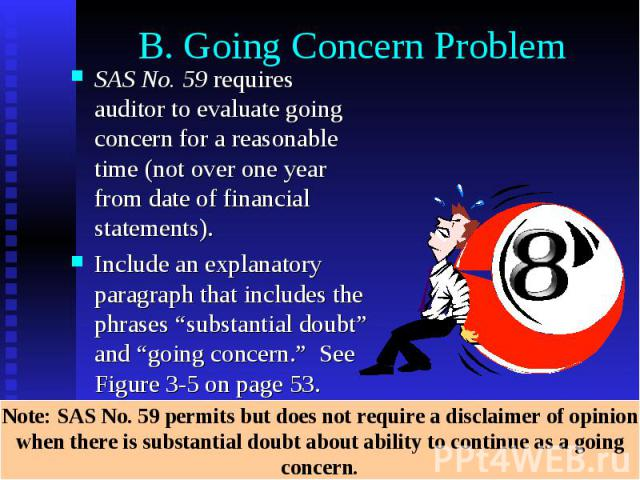 "B. Going Concern Problem SAS No. 59 requires auditor to evaluate going concern for a reasonable time (not over one year from date of financial statements). Include an explanatory paragraph that includes the phrases ""substantial doubt"" and ""going con…"
