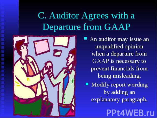 C. Auditor Agrees with a Departure from GAAP An auditor may issue an unqualified opinion when a departure from GAAP is necessary to prevent financials from being misleading. Modify report wording by adding an explanatory paragraph.