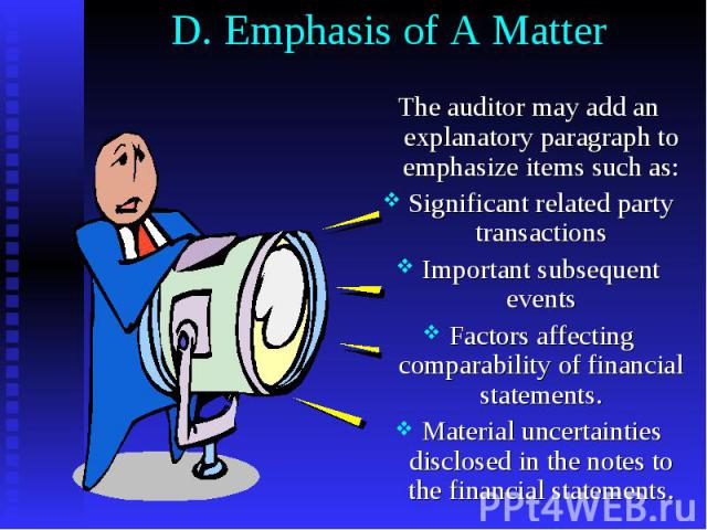 D. Emphasis of A Matter The auditor may add an explanatory paragraph to emphasize items such as: Significant related party transactions Important subsequent events Factors affecting comparability of financial statements. Material uncertainties discl…