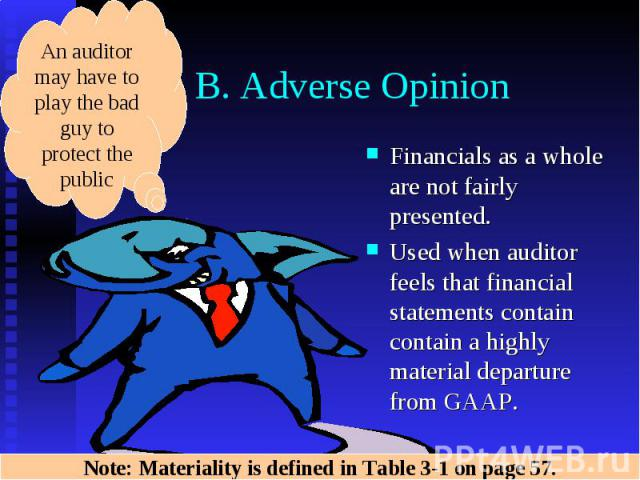B. Adverse Opinion Financials as a whole are not fairly presented. Used when auditor feels that financial statements contain contain a highly material departure from GAAP.