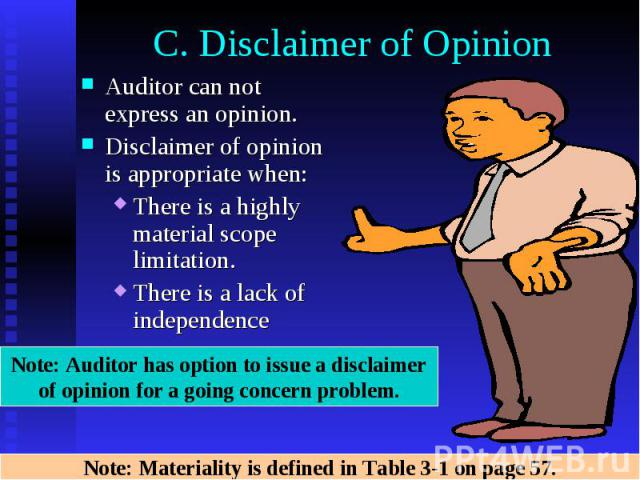 C. Disclaimer of Opinion Auditor can not express an opinion. Disclaimer of opinion is appropriate when: There is a highly material scope limitation. There is a lack of independence