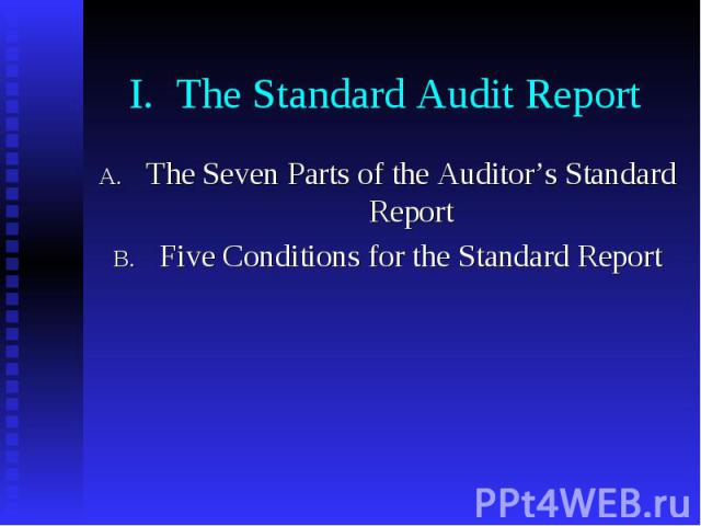 I. The Standard Audit Report The Seven Parts of the Auditor's Standard Report Five Conditions for the Standard Report