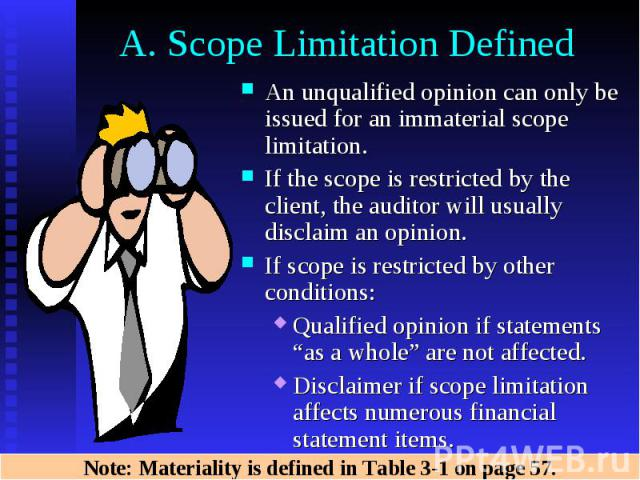 A. Scope Limitation Defined An unqualified opinion can only be issued for an immaterial scope limitation. If the scope is restricted by the client, the auditor will usually disclaim an opinion. If scope is restricted by other conditions: Qualified o…