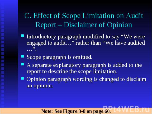 "C. Effect of Scope Limitation on Audit Report – Disclaimer of Opinion Introductory paragraph modified to say ""We were engaged to audit…"" rather than ""We have audited …"". Scope paragraph is omitted. A separate explanatory paragraph is added to the re…"