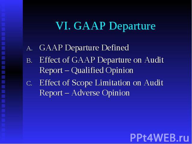 VI. GAAP Departure GAAP Departure Defined Effect of GAAP Departure on Audit Report – Qualified Opinion Effect of Scope Limitation on Audit Report – Adverse Opinion