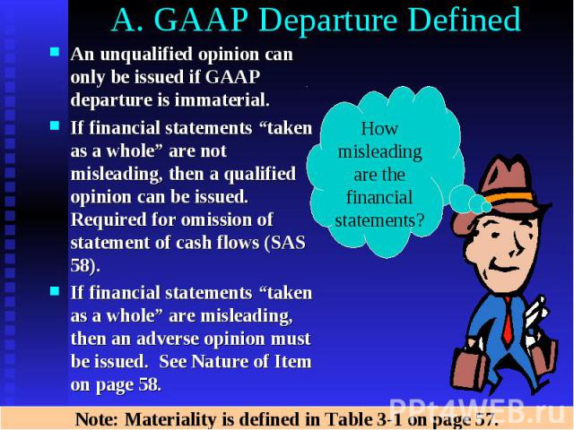 "A. GAAP Departure Defined An unqualified opinion can only be issued if GAAP departure is immaterial. If financial statements ""taken as a whole"" are not misleading, then a qualified opinion can be issued. Required for omission of statement of cash fl…"