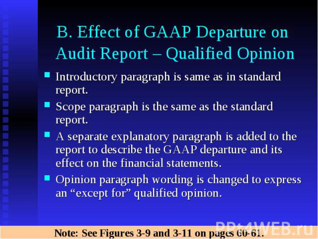 B. Effect of GAAP Departure on Audit Report – Qualified Opinion Introductory paragraph is same as in standard report. Scope paragraph is the same as the standard report. A separate explanatory paragraph is added to the report to describe the GAAP de…