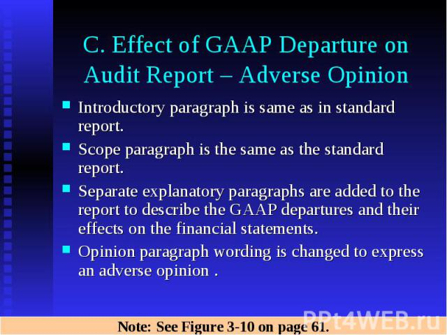 C. Effect of GAAP Departure on Audit Report – Adverse Opinion Introductory paragraph is same as in standard report. Scope paragraph is the same as the standard report. Separate explanatory paragraphs are added to the report to describe the GAAP depa…