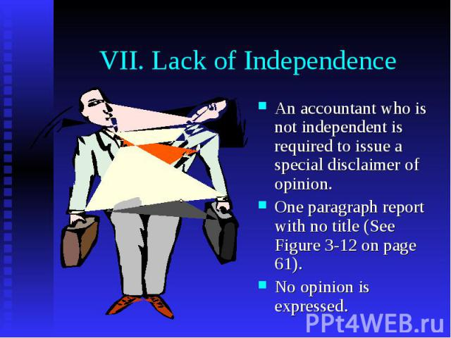 VII. Lack of Independence An accountant who is not independent is required to issue a special disclaimer of opinion. One paragraph report with no title (See Figure 3-12 on page 61). No opinion is expressed.