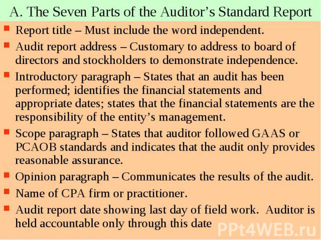 A. The Seven Parts of the Auditor's Standard Report Report title – Must include the word independent. Audit report address – Customary to address to board of directors and stockholders to demonstrate independence. Introductory paragraph – States tha…
