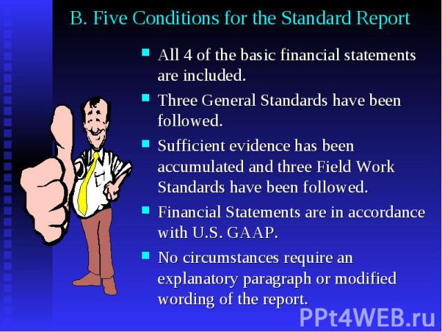 B. Five Conditions for the Standard Report All 4 of the basic financial statements are included. Three General Standards have been followed. Sufficient evidence has been accumulated and three Field Work Standards have been followed. Financial Statem…