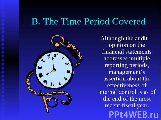B. The Time Period Covered Although the audit opinion on the financial statements addresses multiple reporting periods, management's assertion about the effectiveness of internal control is as of the end of the most recent fiscal year.