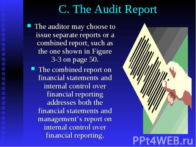 C. The Audit Report The auditor may choose to issue separate reports or a combined report, such as the one shown in Figure 3-3 on page 50. The combined report on financial statements and internal control over financial reporting addresses both the f…