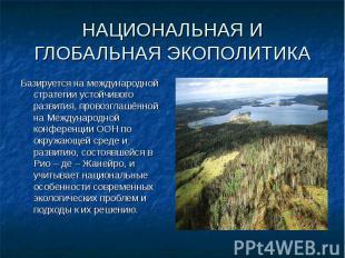 Базируется на международной стратегии устойчивого развития, провозглашённой на М