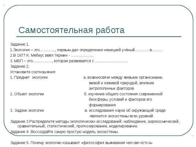 Задание 1. Задание 1. 1.Экология – это…………, первым дал определение немецкий учёный……….. в……… 2.В 1877 К. Мебеус ввёл термин - ……………… 3. МБП – это……………, которая развивается с …………………….. Задание 2. Установите соотношения: 1. Предмет экологии а. взаимо…
