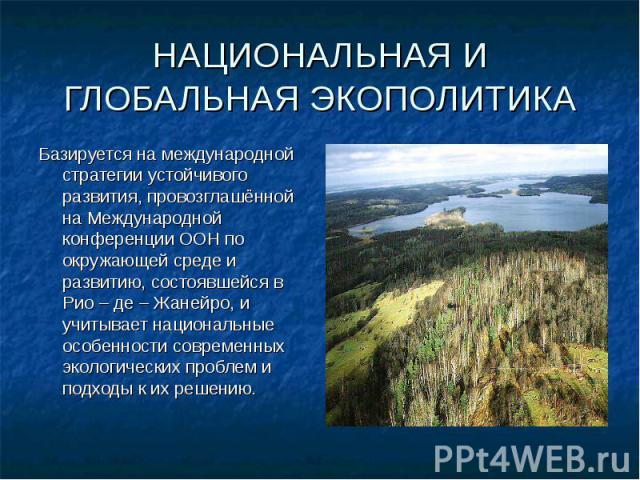 Базируется на международной стратегии устойчивого развития, провозглашённой на Международной конференции ООН по окружающей среде и развитию, состоявшейся в Рио – де – Жанейро, и учитывает национальные особенности современных экологических проблем и …