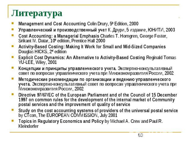 Литература Management and Cost Accounting Colin Drury, 5th Edition, 2000 Управленческий и производственный учет К. Друри, 5 издание, ЮНИТИ, 2003 Cost Accounting: a Managerial Emphasis Charles T. Horngren, George Foster, Srikant M. Datar, 10th editio…