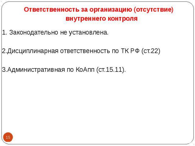 1. Законодательно не установлена. 1. Законодательно не установлена. 2.Дисциплинарная ответственность по ТК РФ (ст.22) 3.Административная по КоАпп (ст.15.11).