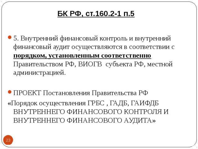 5. Внутренний финансовый контроль и внутренний финансовый аудит осуществляются в соответствии с порядком, установленным соответственно Правительством РФ, ВИОГВ субъекта РФ, местной администрацией. 5. Внутренний финансовый контроль и внутренний финан…