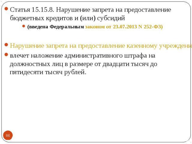 Статья 15.15.8. Нарушение запрета на предоставление бюджетных кредитов и (или) субсидий Статья 15.15.8. Нарушение запрета на предоставление бюджетных кредитов и (или) субсидий (введена Федеральным законом от 23.07.2013 N 252-ФЗ) Нарушение запрета на…