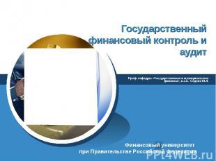 Государственный финансовый контроль и аудит Проф. кафедры «Государственные и мун