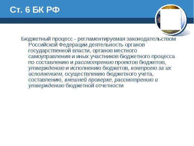 Ст. 6 БК РФ Бюджетный процесс - регламентируемая законодательством Российской Федерации деятельность органов государственной власти, органов местного самоуправления и иных участников бюджетного процесса по составлению и рассмотрению проектов бюджето…