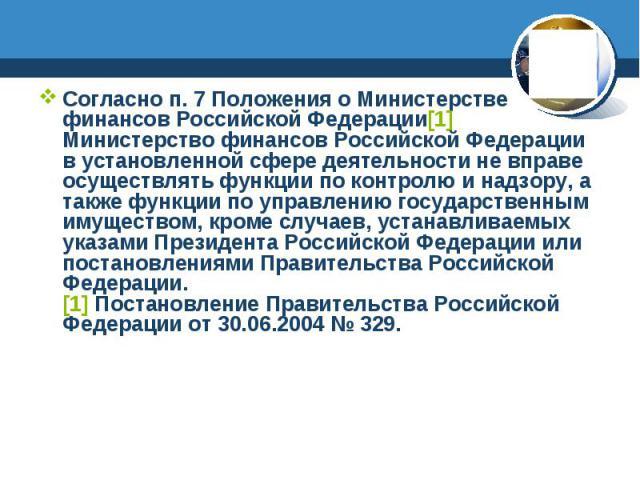 Согласно п. 7 Положения о Министерстве финансов Российской Федерации[1] Министерство финансов Российской Федерации в установленной сфере деятельности не вправе осуществлять функции по контролю и надзору, а также функции по управлению государственным…