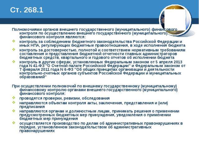 Ст. 268.1 Полномочиями органов внешнего государственного (муниципального) финансового контроля по осуществлению внешнего государственного (муниципального) финансового контроля являются: контроль за соблюдением бюджетного законодательства Российской …
