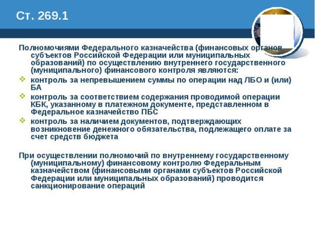 Ст. 269.1 Полномочиями Федерального казначейства (финансовых органов субъектов Российской Федерации или муниципальных образований) по осуществлению внутреннего государственного (муниципального) финансового контроля являются: контроль за непревышение…