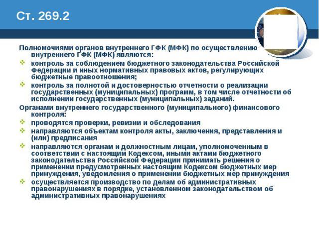Ст. 269.2 Полномочиями органов внутреннего ГФК (МФК) по осуществлению внутреннего ГФК (МФК) являются: контроль за соблюдением бюджетного законодательства Российской Федерации и иных нормативных правовых актов, регулирующих бюджетные правоотношения; …