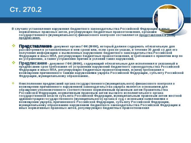 Ст. 270.2 В случаях установления нарушения бюджетного законодательства Российской Федерации и иных нормативных правовых актов, регулирующих бюджетные правоотношения, органами государственного (муниципального) финансового контроля составляются предст…