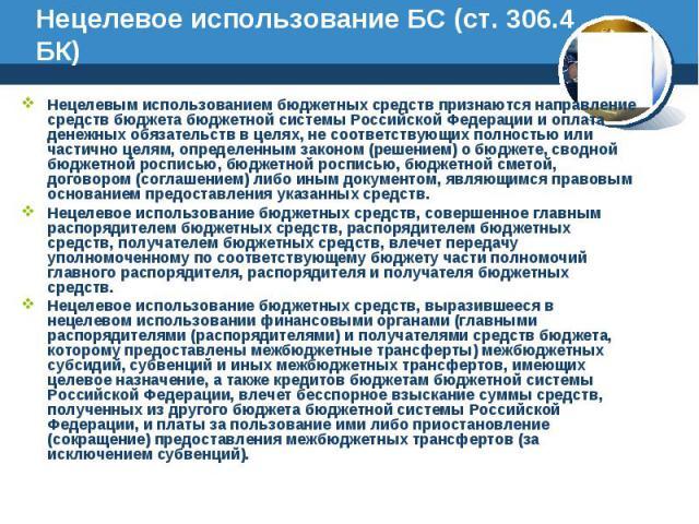 Нецелевое использование БС (ст. 306.4 БК) Нецелевым использованием бюджетных средств признаются направление средств бюджета бюджетной системы Российской Федерации и оплата денежных обязательств в целях, не соответствующих полностью или частично целя…