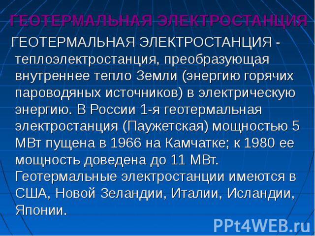 ГЕОТЕРМАЛЬНАЯ ЭЛЕКТРОСТАНЦИЯ ГЕОТЕРМАЛЬНАЯ ЭЛЕКТРОСТАНЦИЯ - теплоэлектростанция, преобразующая внутреннее тепло Земли (энергию горячих пароводяных источников) в электрическую энергию. В России 1-я геотермальная электростанция (Паужетская) мощностью …