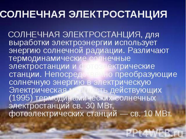 СОЛНЕЧНАЯ ЭЛЕКТРОСТАНЦИЯ СОЛНЕЧНАЯ ЭЛЕКТРОСТАНЦИЯ, для выработки электроэнергии использует энергию солнечной радиации. Различают термодинамические солнечные электростанции и фотоэлектрические станции. Непосредственно преобразующие солнечную энергию …